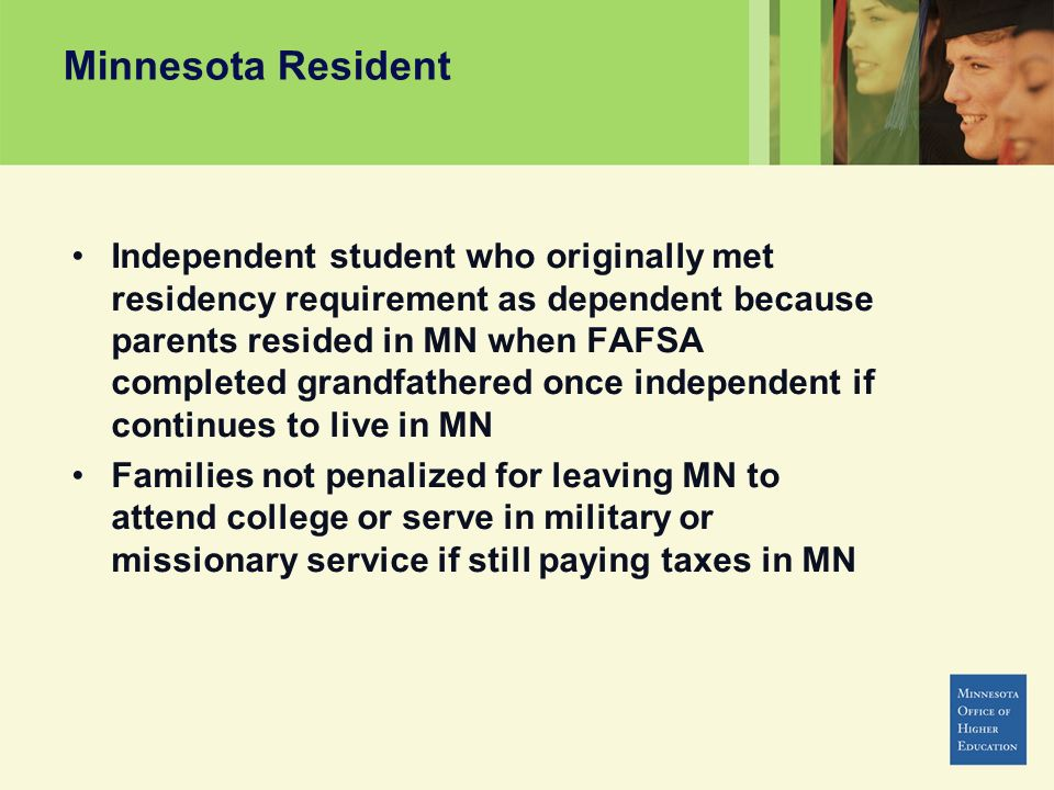 Minnesota Resident Independent student who originally met residency requirement as dependent because parents resided in MN when FAFSA completed grandfathered once independent if continues to live in MN Families not penalized for leaving MN to attend college or serve in military or missionary service if still paying taxes in MN