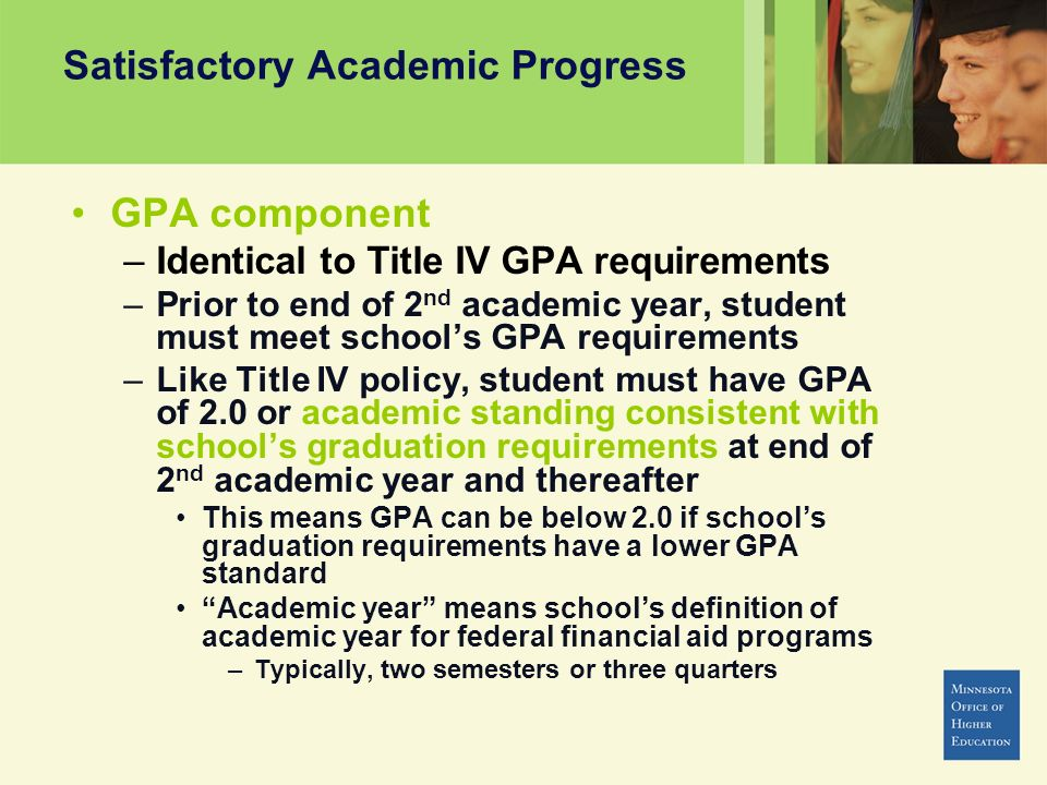 Satisfactory Academic Progress GPA component –Identical to Title IV GPA requirements –Prior to end of 2 nd academic year, student must meet schools GPA requirements –Like Title IV policy, student must have GPA of 2.0 or academic standing consistent with schools graduation requirements at end of 2 nd academic year and thereafter This means GPA can be below 2.0 if schools graduation requirements have a lower GPA standard Academic year means schools definition of academic year for federal financial aid programs –Typically, two semesters or three quarters