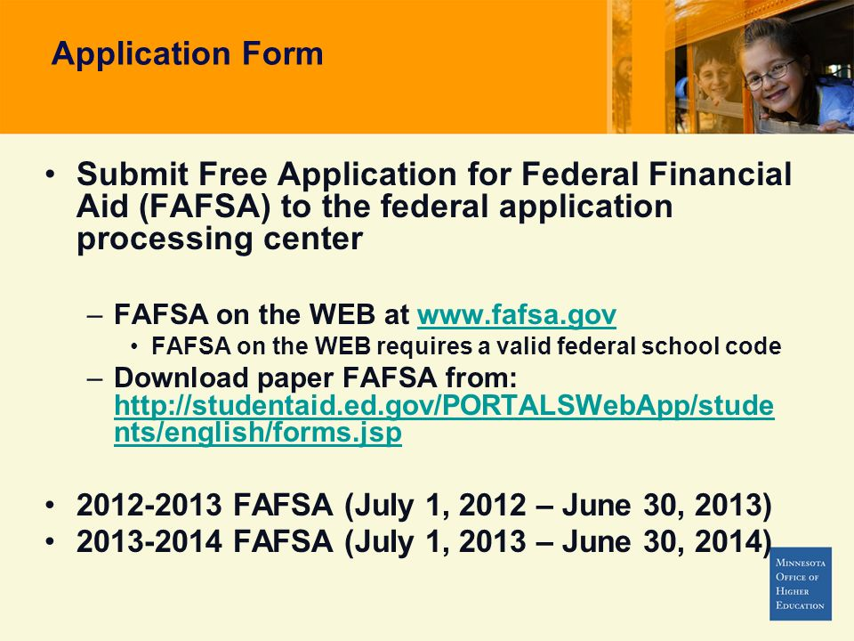 Application Form Submit Free Application for Federal Financial Aid (FAFSA) to the federal application processing center –FAFSA on the WEB at www.fafsa.govwww.fafsa.gov FAFSA on the WEB requires a valid federal school code –Download paper FAFSA from: http://studentaid.ed.gov/PORTALSWebApp/stude nts/english/forms.jsp http://studentaid.ed.gov/PORTALSWebApp/stude nts/english/forms.jsp 2012-2013 FAFSA (July 1, 2012 – June 30, 2013) 2013-2014 FAFSA (July 1, 2013 – June 30, 2014)