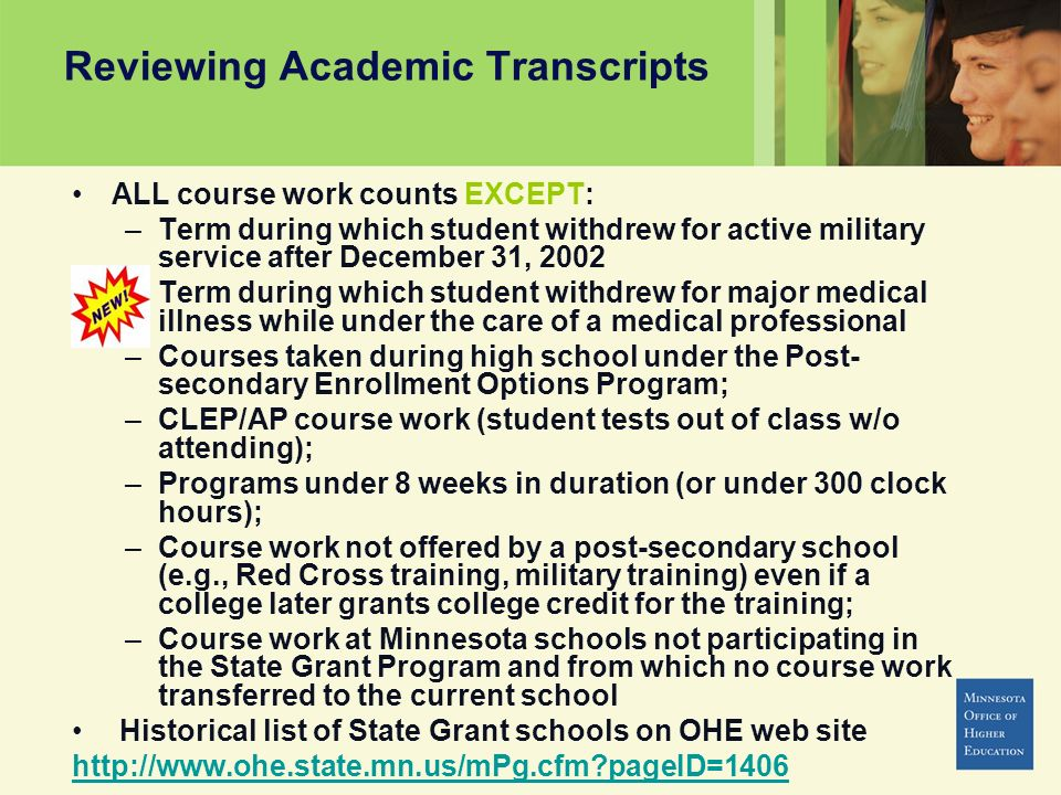 Reviewing Academic Transcripts ALL course work counts EXCEPT: –Term during which student withdrew for active military service after December 31, 2002 –Term during which student withdrew for major medical illness while under the care of a medical professional –Courses taken during high school under the Post- secondary Enrollment Options Program; –CLEP/AP course work (student tests out of class w/o attending); –Programs under 8 weeks in duration (or under 300 clock hours); –Course work not offered by a post-secondary school (e.g., Red Cross training, military training) even if a college later grants college credit for the training; –Course work at Minnesota schools not participating in the State Grant Program and from which no course work transferred to the current school Historical list of State Grant schools on OHE web site http://www.ohe.state.mn.us/mPg.cfm pageID=1406