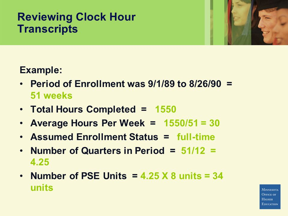 Reviewing Clock Hour Transcripts Example: Period of Enrollment was 9/1/89 to 8/26/90 = 51 weeks Total Hours Completed = 1550 Average Hours Per Week = 1550/51 = 30 Assumed Enrollment Status = full-time Number of Quarters in Period = 51/12 = 4.25 Number of PSE Units = 4.25 X 8 units = 34 units