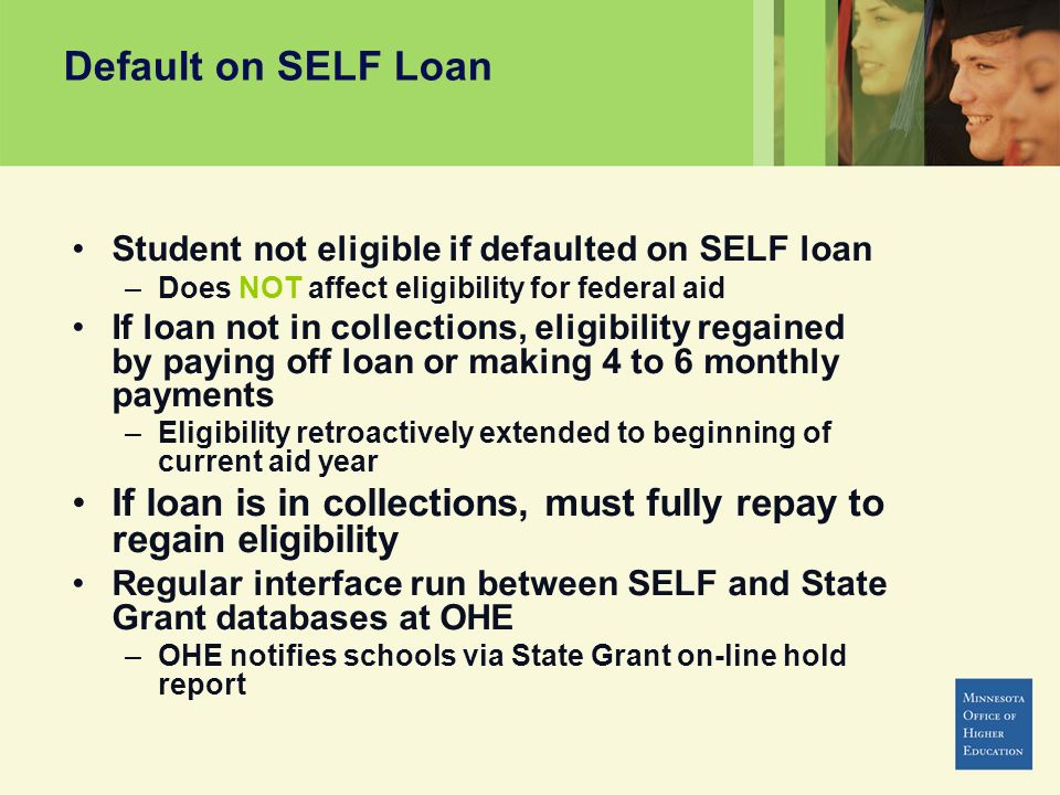 Default on SELF Loan Student not eligible if defaulted on SELF loan –Does NOT affect eligibility for federal aid If loan not in collections, eligibility regained by paying off loan or making 4 to 6 monthly payments –Eligibility retroactively extended to beginning of current aid year If loan is in collections, must fully repay to regain eligibility Regular interface run between SELF and State Grant databases at OHE –OHE notifies schools via State Grant on-line hold report