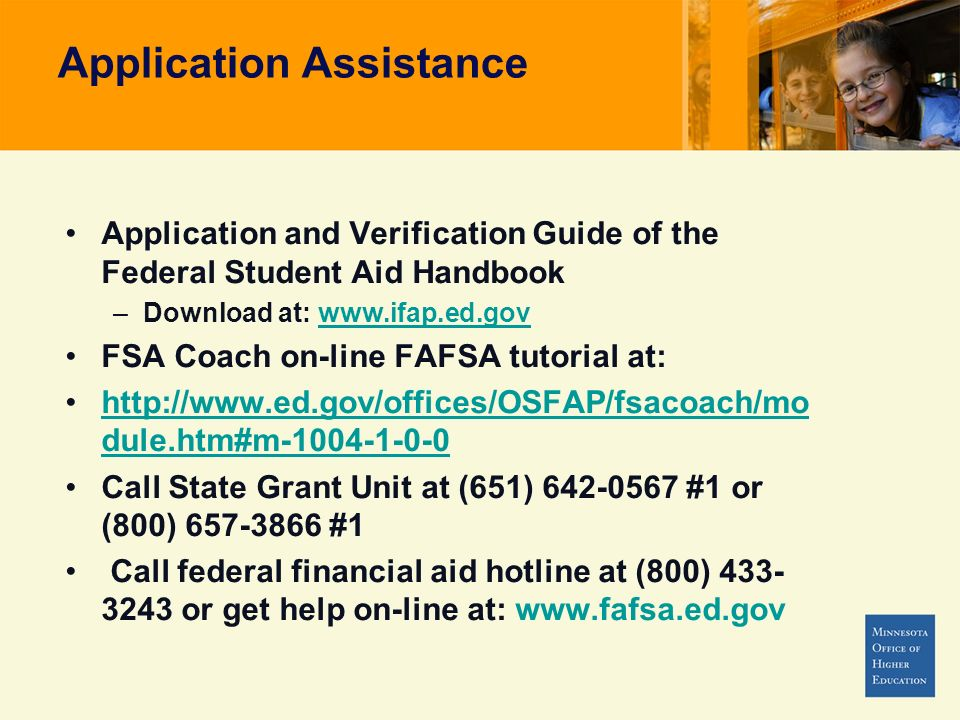 Application Assistance Application and Verification Guide of the Federal Student Aid Handbook –Download at: www.ifap.ed.govwww.ifap.ed.gov FSA Coach on-line FAFSA tutorial at: http://www.ed.gov/offices/OSFAP/fsacoach/mo dule.htm#m-1004-1-0-0http://www.ed.gov/offices/OSFAP/fsacoach/mo dule.htm#m-1004-1-0-0 Call State Grant Unit at (651) 642-0567 #1 or (800) 657-3866 #1 Call federal financial aid hotline at (800) 433- 3243 or get help on-line at: www.fafsa.ed.gov