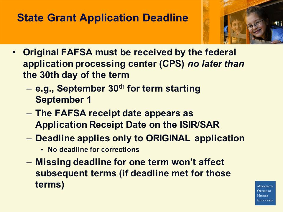 State Grant Application Deadline Original FAFSA must be received by the federal application processing center (CPS) no later than the 30th day of the term –e.g., September 30 th for term starting September 1 –The FAFSA receipt date appears as Application Receipt Date on the ISIR/SAR –Deadline applies only to ORIGINAL application No deadline for corrections –Missing deadline for one term wont affect subsequent terms (if deadline met for those terms)