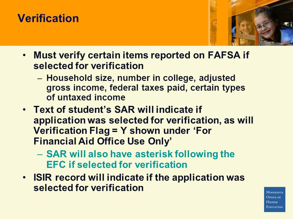 Must verify certain items reported on FAFSA if selected for verification –Household size, number in college, adjusted gross income, federal taxes paid, certain types of untaxed income Text of students SAR will indicate if application was selected for verification, as will Verification Flag = Y shown under For Financial Aid Office Use Only –SAR will also have asterisk following the EFC if selected for verification ISIR record will indicate if the application was selected for verification