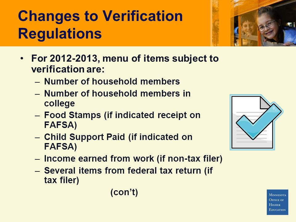 Changes to Verification Regulations For 2012-2013, menu of items subject to verification are: –Number of household members –Number of household members in college –Food Stamps (if indicated receipt on FAFSA) –Child Support Paid (if indicated on FAFSA) –Income earned from work (if non-tax filer) –Several items from federal tax return (if tax filer) (cont)