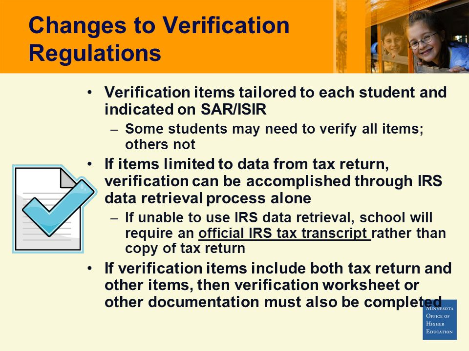 Changes to Verification Regulations Verification items tailored to each student and indicated on SAR/ISIR –Some students may need to verify all items; others not If items limited to data from tax return, verification can be accomplished through IRS data retrieval process alone –If unable to use IRS data retrieval, school will require an official IRS tax transcript rather than copy of tax return If verification items include both tax return and other items, then verification worksheet or other documentation must also be completed