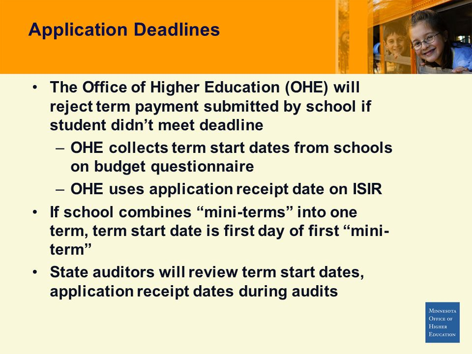 Application Deadlines The Office of Higher Education (OHE) will reject term payment submitted by school if student didnt meet deadline –OHE collects term start dates from schools on budget questionnaire –OHE uses application receipt date on ISIR If school combines mini-terms into one term, term start date is first day of first mini- term State auditors will review term start dates, application receipt dates during audits