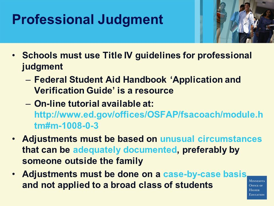 Schools must use Title IV guidelines for professional judgment –Federal Student Aid Handbook Application and Verification Guide is a resource –On-line tutorial available at: http://www.ed.gov/offices/OSFAP/fsacoach/module.h tm#m-1008-0-3 Adjustments must be based on unusual circumstances that can be adequately documented, preferably by someone outside the family Adjustments must be done on a case-by-case basis and not applied to a broad class of students