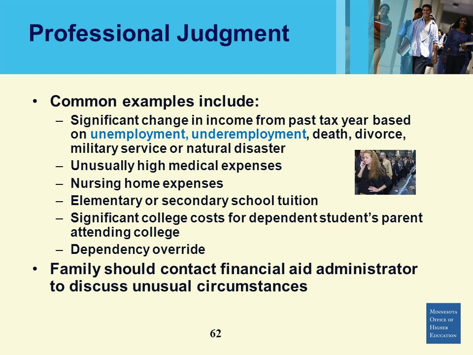 Professional Judgment Common examples include: –Significant change in income from past tax year based on unemployment, underemployment, death, divorce, military service or natural disaster –Unusually high medical expenses –Nursing home expenses –Elementary or secondary school tuition –Significant college costs for dependent students parent attending college –Dependency override Family should contact financial aid administrator to discuss unusual circumstances 62