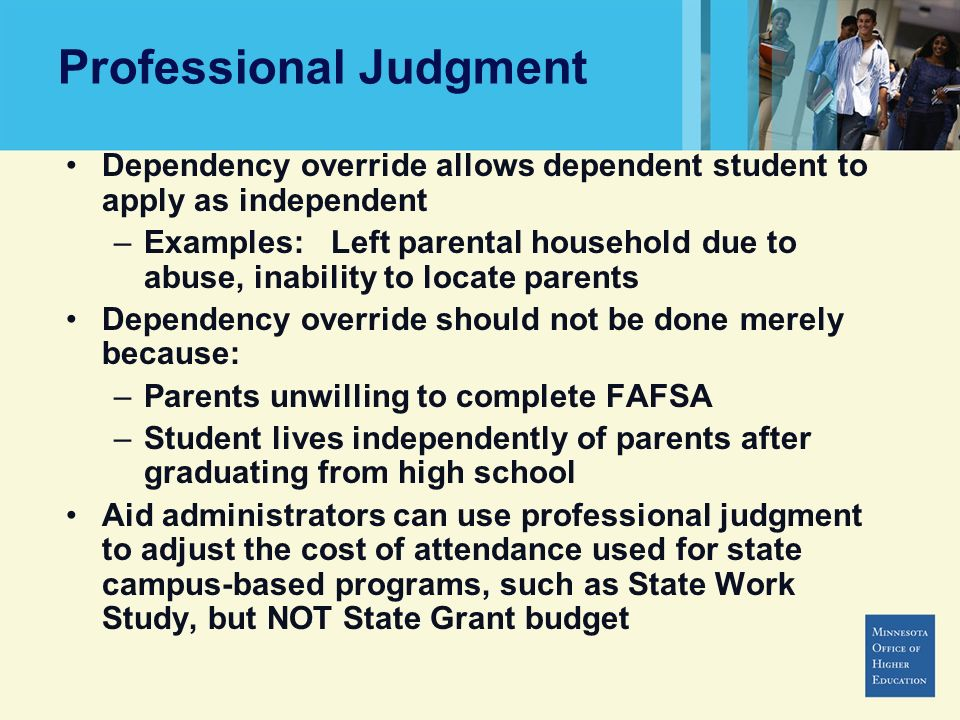 Professional Judgment Dependency override allows dependent student to apply as independent –Examples: Left parental household due to abuse, inability to locate parents Dependency override should not be done merely because: –Parents unwilling to complete FAFSA –Student lives independently of parents after graduating from high school Aid administrators can use professional judgment to adjust the cost of attendance used for state campus-based programs, such as State Work Study, but NOT State Grant budget