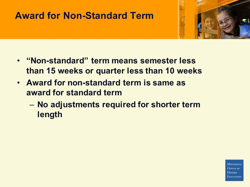 Award for Non-Standard Term Non-standard term means semester less than 15 weeks or quarter less than 10 weeks Award for non-standard term is same as award for standard term –No adjustments required for shorter term length