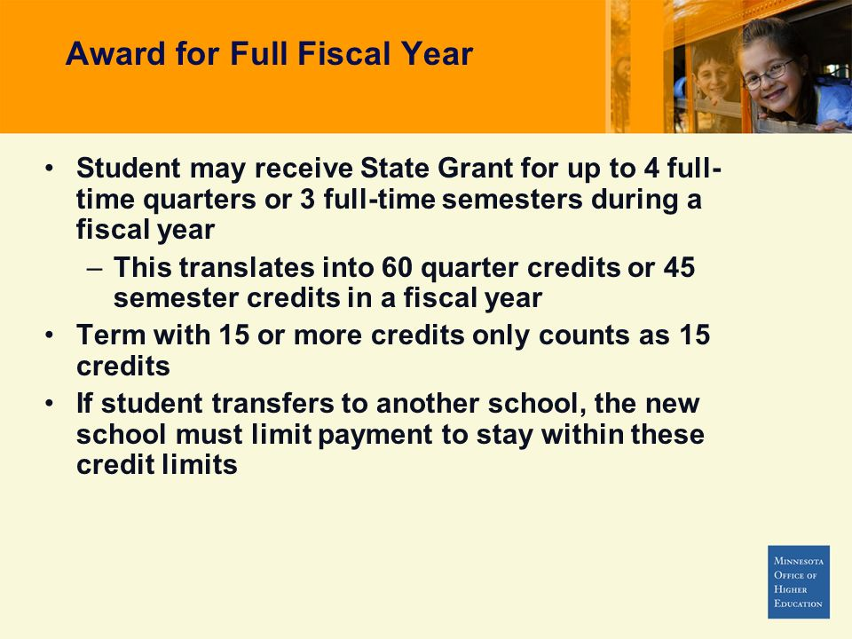 Award for Full Fiscal Year Student may receive State Grant for up to 4 full- time quarters or 3 full-time semesters during a fiscal year –This translates into 60 quarter credits or 45 semester credits in a fiscal year Term with 15 or more credits only counts as 15 credits If student transfers to another school, the new school must limit payment to stay within these credit limits