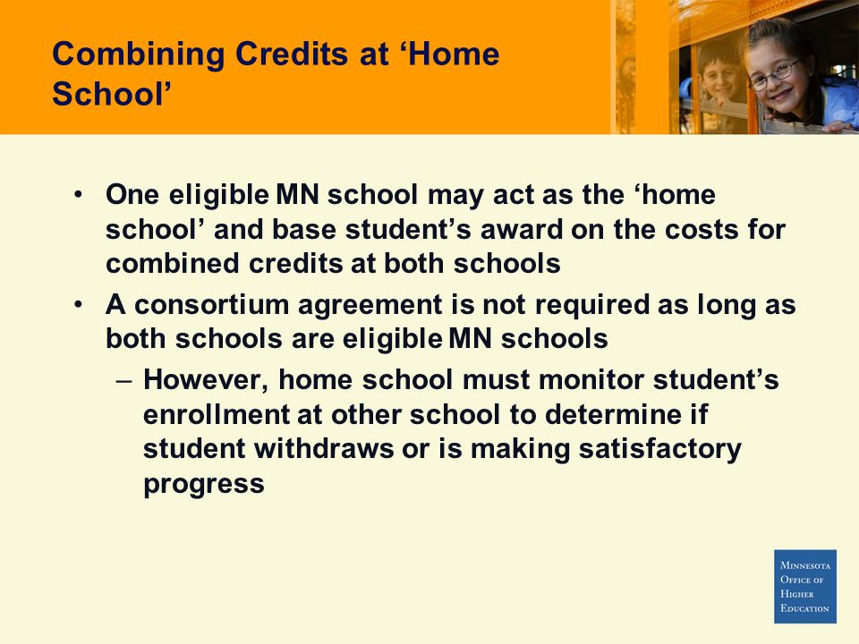 Combining Credits at Home School One eligible MN school may act as the home school and base students award on the costs for combined credits at both schools A consortium agreement is not required as long as both schools are eligible MN schools –However, home school must monitor students enrollment at other school to determine if student withdraws or is making satisfactory progress
