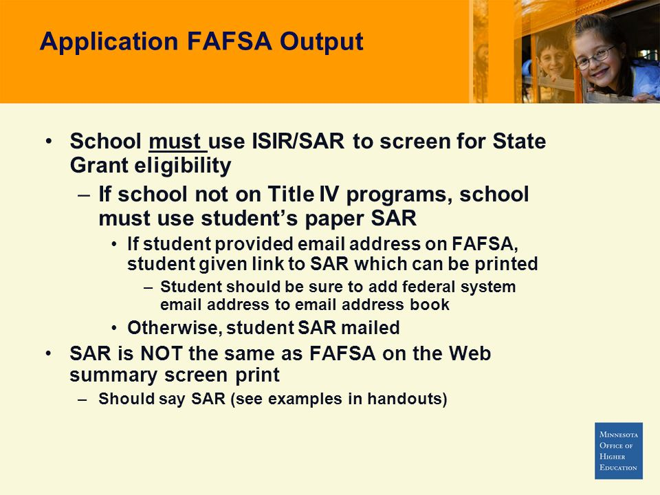 Application FAFSA Output School must use ISIR/SAR to screen for State Grant eligibility –If school not on Title IV programs, school must use students paper SAR If student provided email address on FAFSA, student given link to SAR which can be printed –Student should be sure to add federal system email address to email address book Otherwise, student SAR mailed SAR is NOT the same as FAFSA on the Web summary screen print –Should say SAR (see examples in handouts)