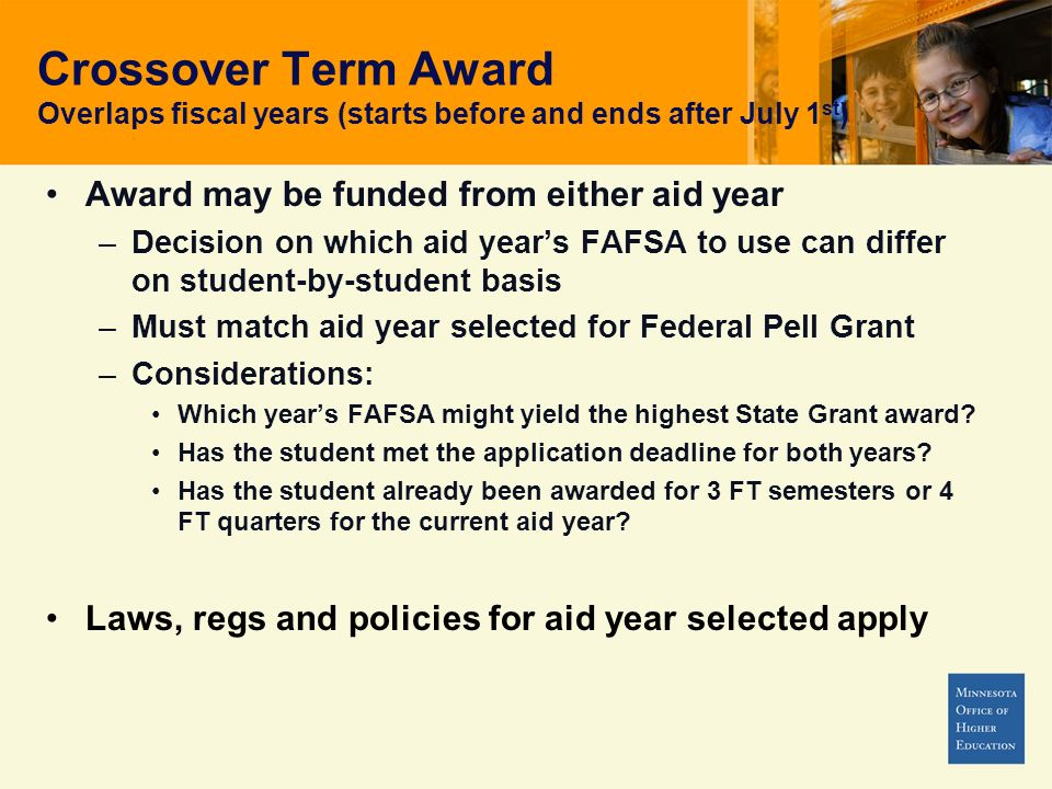 Crossover Term Award Overlaps fiscal years (starts before and ends after July 1 st ) Award may be funded from either aid year –Decision on which aid years FAFSA to use can differ on student-by-student basis –Must match aid year selected for Federal Pell Grant –Considerations: Which years FAFSA might yield the highest State Grant award.
