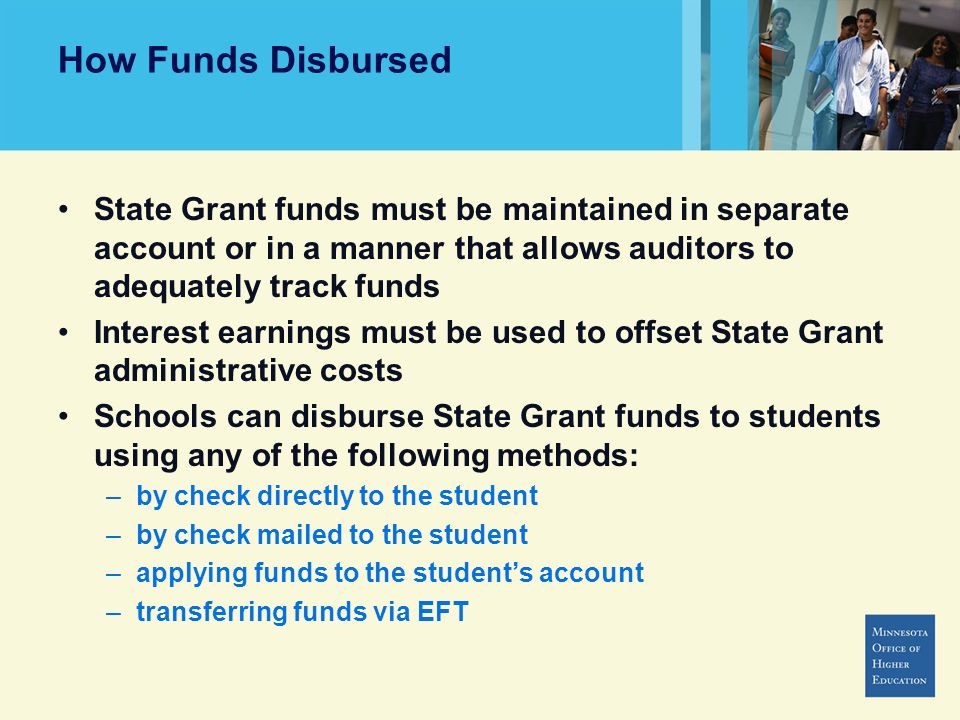 How Funds Disbursed State Grant funds must be maintained in separate account or in a manner that allows auditors to adequately track funds Interest earnings must be used to offset State Grant administrative costs Schools can disburse State Grant funds to students using any of the following methods: –by check directly to the student –by check mailed to the student –applying funds to the students account –transferring funds via EFT