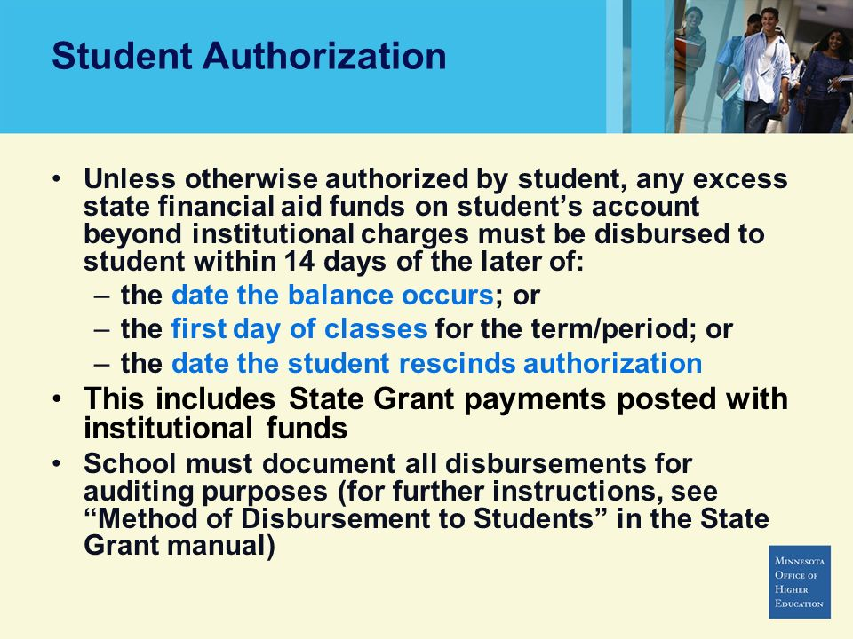 Student Authorization Unless otherwise authorized by student, any excess state financial aid funds on students account beyond institutional charges must be disbursed to student within 14 days of the later of: –the date the balance occurs; or –the first day of classes for the term/period; or –the date the student rescinds authorization This includes State Grant payments posted with institutional funds School must document all disbursements for auditing purposes (for further instructions, see Method of Disbursement to Students in the State Grant manual)