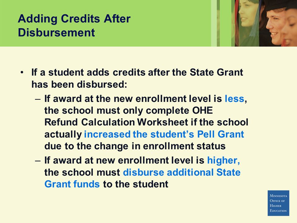 Adding Credits After Disbursement If a student adds credits after the State Grant has been disbursed: –If award at the new enrollment level is less, the school must only complete OHE Refund Calculation Worksheet if the school actually increased the students Pell Grant due to the change in enrollment status –If award at new enrollment level is higher, the school must disburse additional State Grant funds to the student