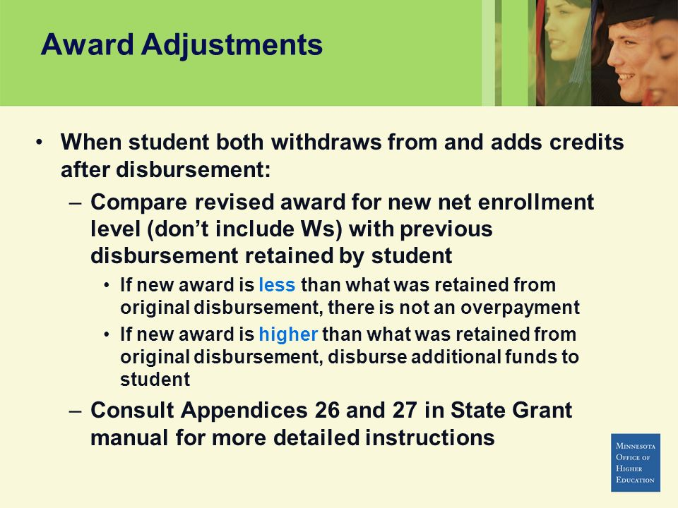 Award Adjustments When student both withdraws from and adds credits after disbursement: –Compare revised award for new net enrollment level (dont include Ws) with previous disbursement retained by student If new award is less than what was retained from original disbursement, there is not an overpayment If new award is higher than what was retained from original disbursement, disburse additional funds to student –Consult Appendices 26 and 27 in State Grant manual for more detailed instructions