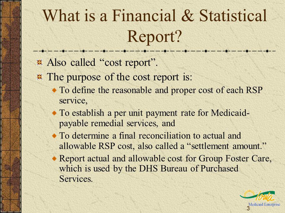 3 What is a Financial & Statistical Report? Also called cost report. The purpose of the cost report is: To define the reasonable and proper cost of ea