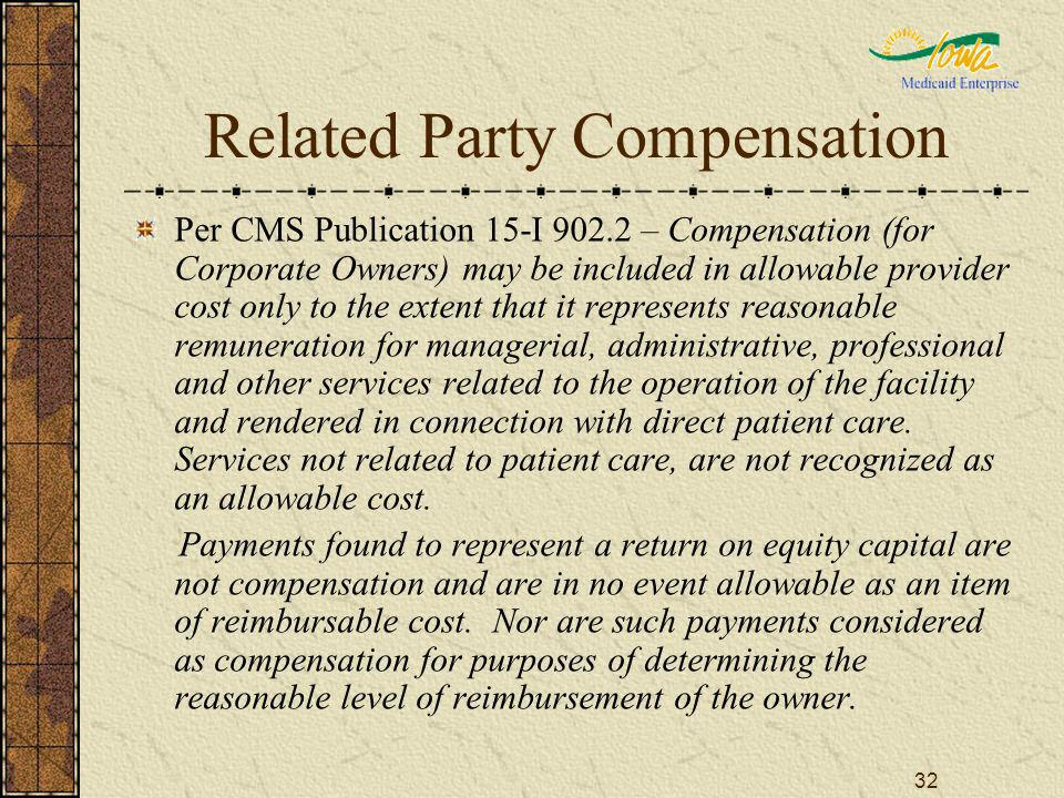 32 Related Party Compensation Per CMS Publication 15-I 902.2 – Compensation (for Corporate Owners) may be included in allowable provider cost only to the extent that it represents reasonable remuneration for managerial, administrative, professional and other services related to the operation of the facility and rendered in connection with direct patient care.