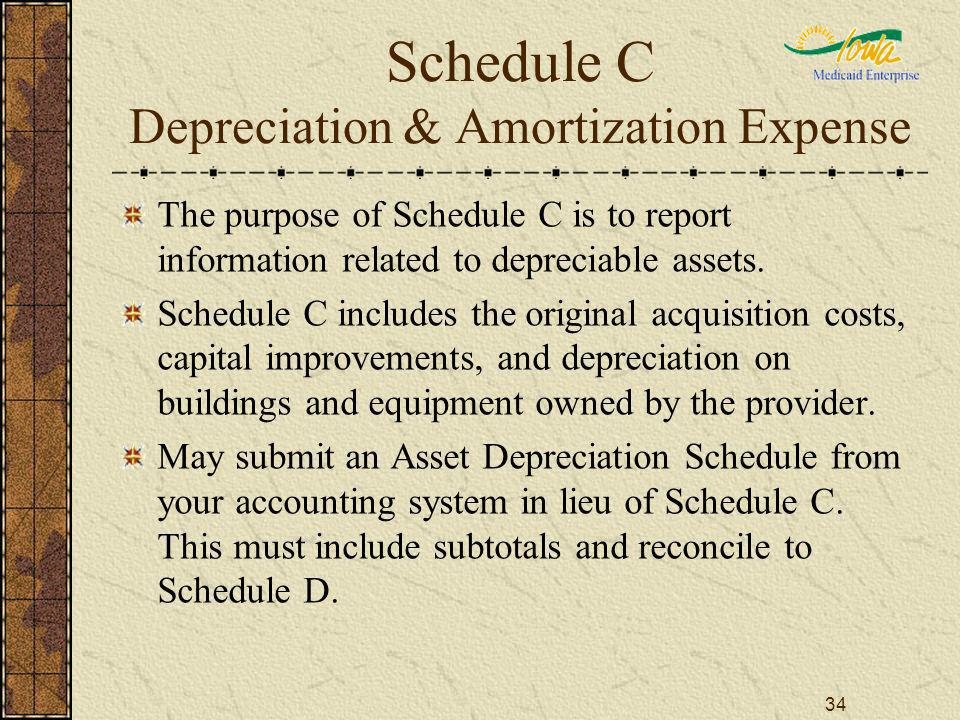34 Schedule C Depreciation & Amortization Expense The purpose of Schedule C is to report information related to depreciable assets.