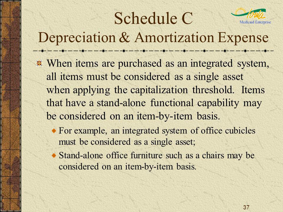 37 Schedule C Depreciation & Amortization Expense When items are purchased as an integrated system, all items must be considered as a single asset whe