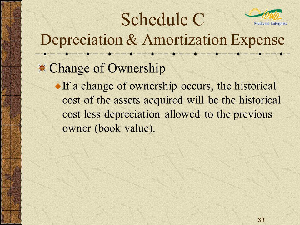 38 Schedule C Depreciation & Amortization Expense Change of Ownership If a change of ownership occurs, the historical cost of the assets acquired will