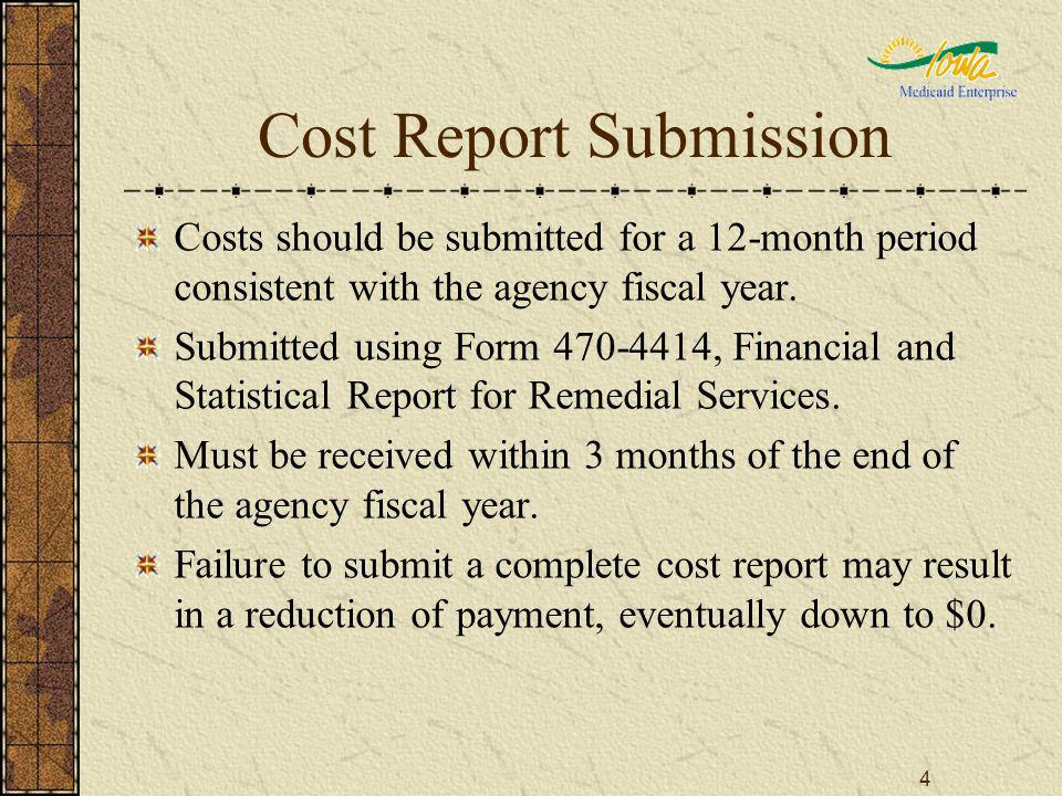 4 Cost Report Submission Costs should be submitted for a 12-month period consistent with the agency fiscal year. Submitted using Form 470-4414, Financ