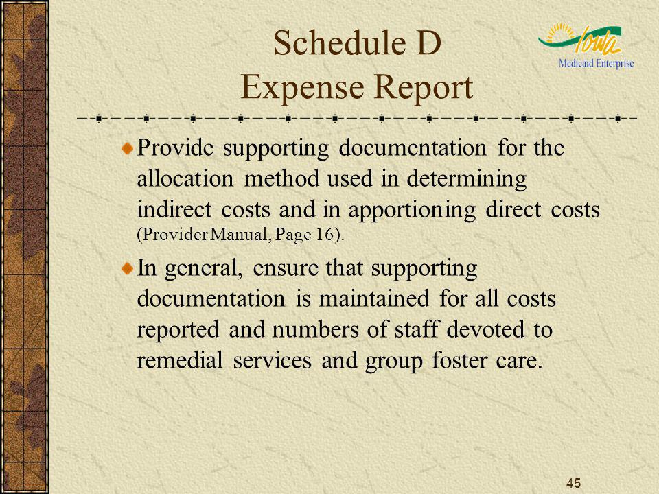 45 Schedule D Expense Report Provide supporting documentation for the allocation method used in determining indirect costs and in apportioning direct costs (Provider Manual, Page 16).