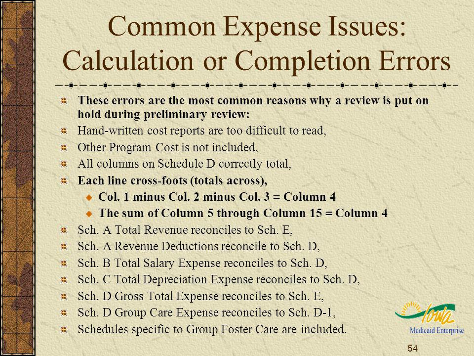 54 Common Expense Issues: Calculation or Completion Errors These errors are the most common reasons why a review is put on hold during preliminary review: Hand-written cost reports are too difficult to read, Other Program Cost is not included, All columns on Schedule D correctly total, Each line cross-foots (totals across), Col.