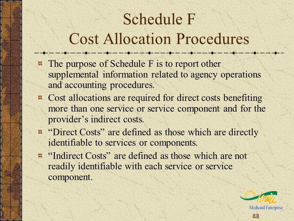 68 Schedule F Cost Allocation Procedures The purpose of Schedule F is to report other supplemental information related to agency operations and accounting procedures.