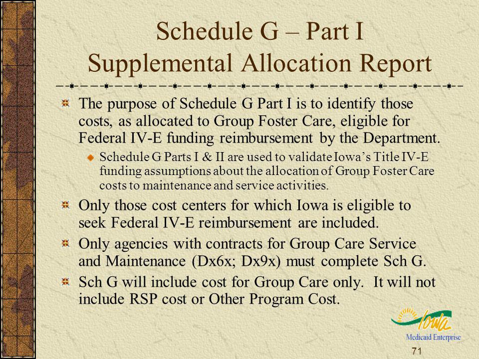71 Schedule G – Part I Supplemental Allocation Report The purpose of Schedule G Part I is to identify those costs, as allocated to Group Foster Care, eligible for Federal IV-E funding reimbursement by the Department.