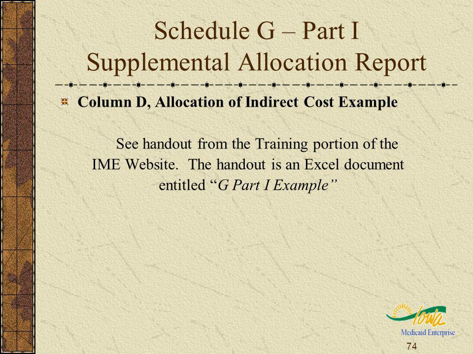 74 Schedule G – Part I Supplemental Allocation Report Column D, Allocation of Indirect Cost Example See handout from the Training portion of the IME Website.