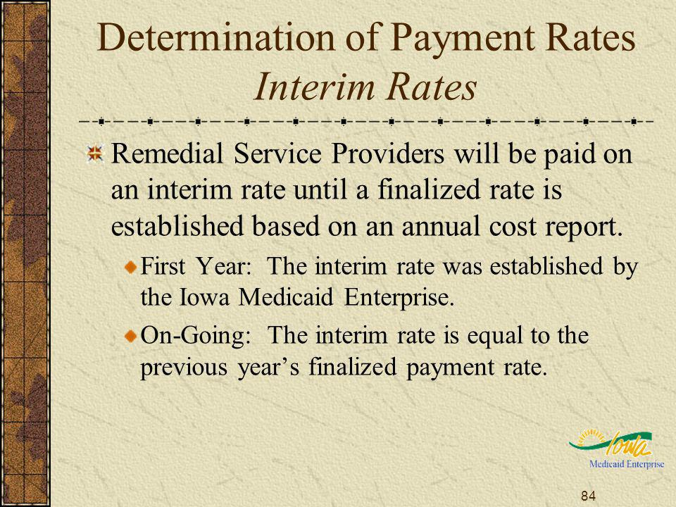 84 Determination of Payment Rates Interim Rates Remedial Service Providers will be paid on an interim rate until a finalized rate is established based on an annual cost report.