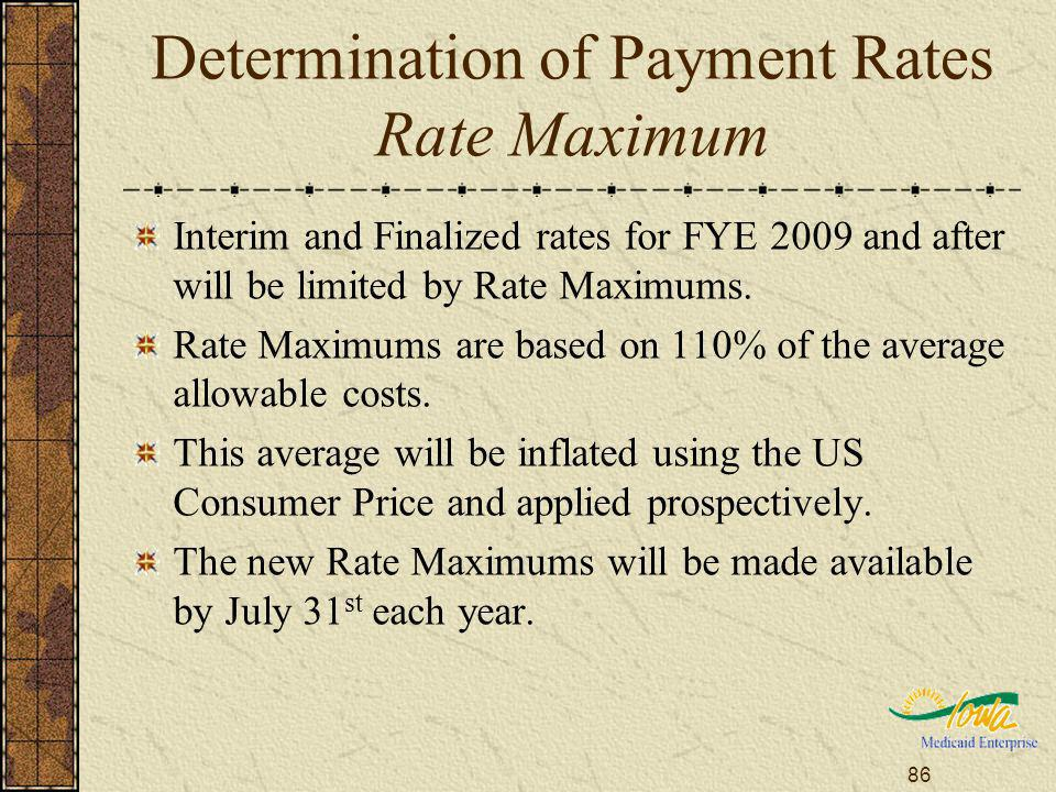 86 Determination of Payment Rates Rate Maximum Interim and Finalized rates for FYE 2009 and after will be limited by Rate Maximums. Rate Maximums are