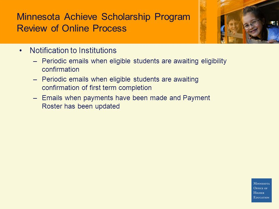 Minnesota Achieve Scholarship Program Review of Online Process Notification to Institutions –Periodic  s when eligible students are awaiting eligibility confirmation –Periodic  s when eligible students are awaiting confirmation of first term completion – s when payments have been made and Payment Roster has been updated