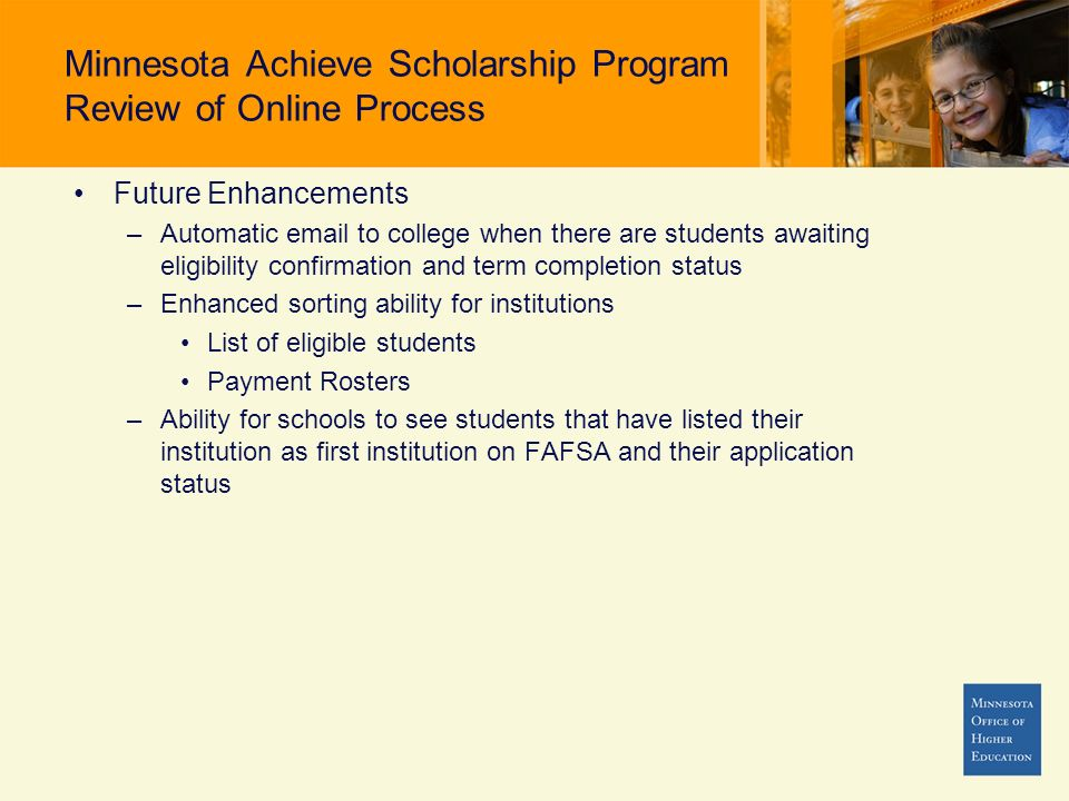 Minnesota Achieve Scholarship Program Review of Online Process Future Enhancements –Automatic email to college when there are students awaiting eligibility confirmation and term completion status –Enhanced sorting ability for institutions List of eligible students Payment Rosters –Ability for schools to see students that have listed their institution as first institution on FAFSA and their application status