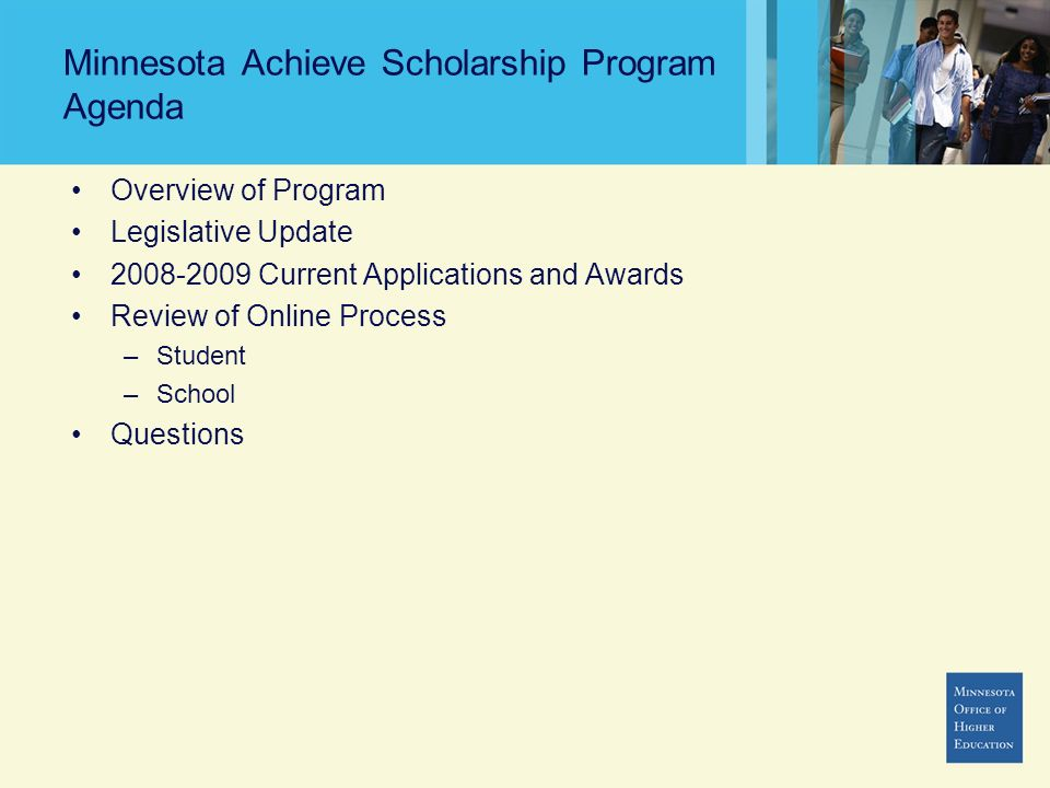 Minnesota Achieve Scholarship Program Agenda Overview of Program Legislative Update 2008-2009 Current Applications and Awards Review of Online Process –Student –School Questions