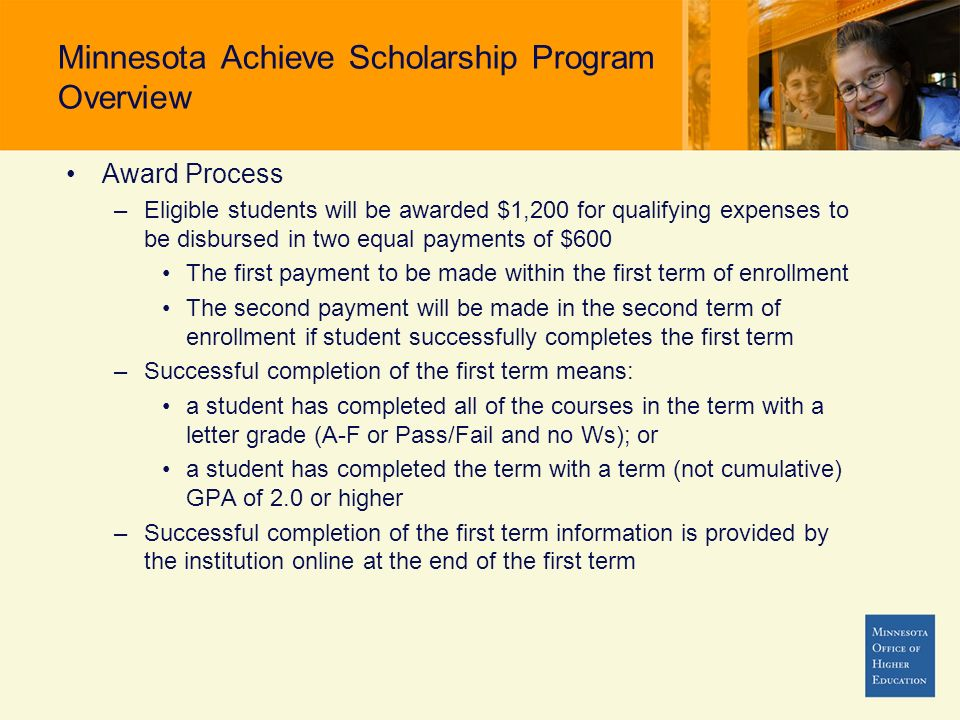 Minnesota Achieve Scholarship Program Overview Award Process –Eligible students will be awarded $1,200 for qualifying expenses to be disbursed in two