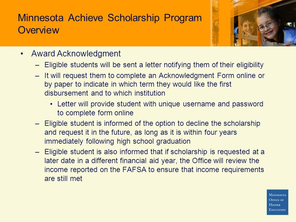 Minnesota Achieve Scholarship Program Overview Award Acknowledgment –Eligible students will be sent a letter notifying them of their eligibility –It w