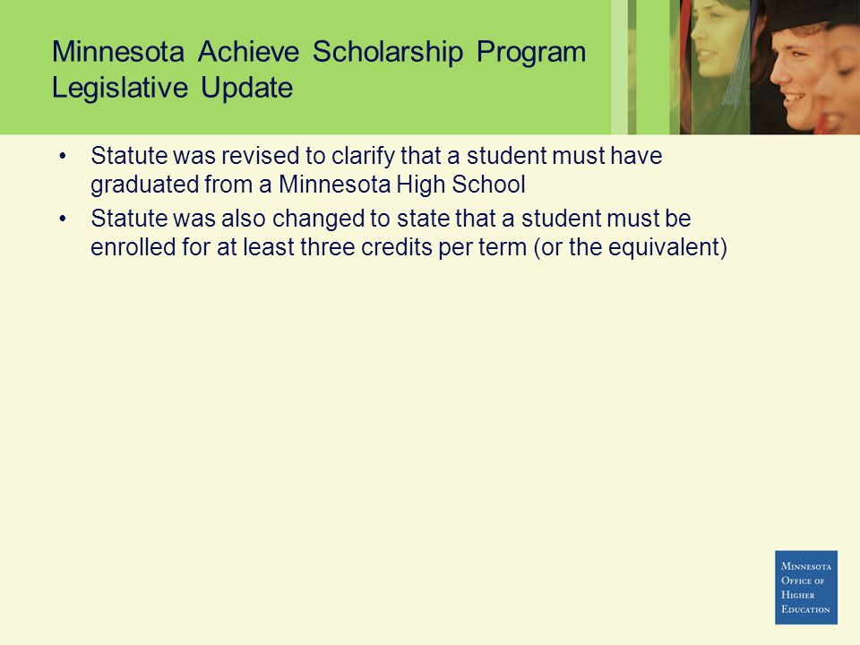Minnesota Achieve Scholarship Program Legislative Update Statute was revised to clarify that a student must have graduated from a Minnesota High Schoo