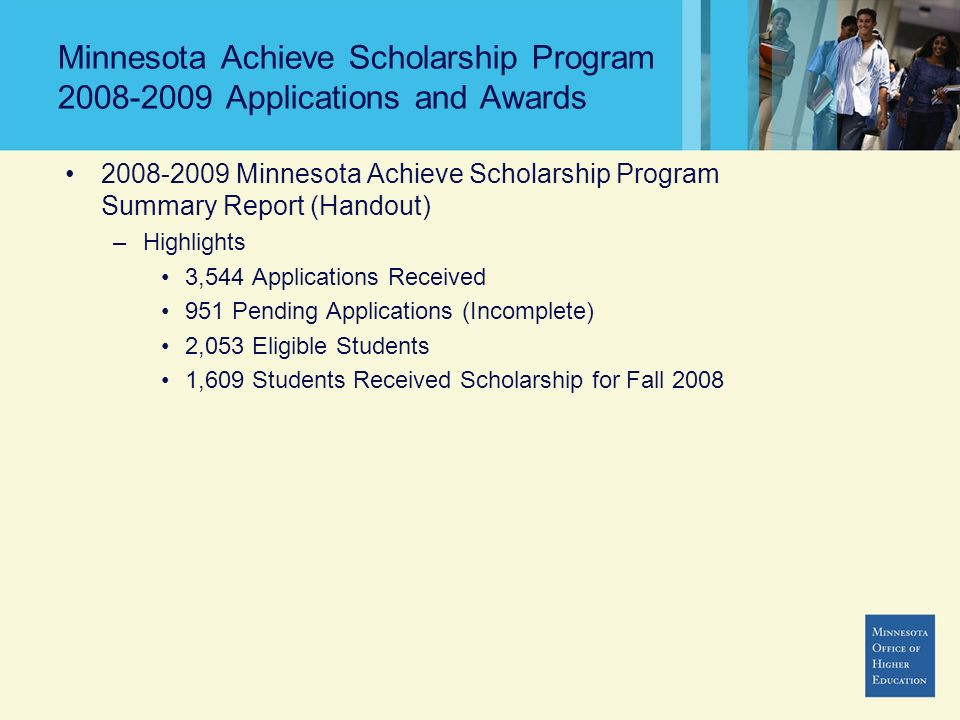 Minnesota Achieve Scholarship Program 2008-2009 Applications and Awards 2008-2009 Minnesota Achieve Scholarship Program Summary Report (Handout) –Highlights 3,544 Applications Received 951 Pending Applications (Incomplete) 2,053 Eligible Students 1,609 Students Received Scholarship for Fall 2008