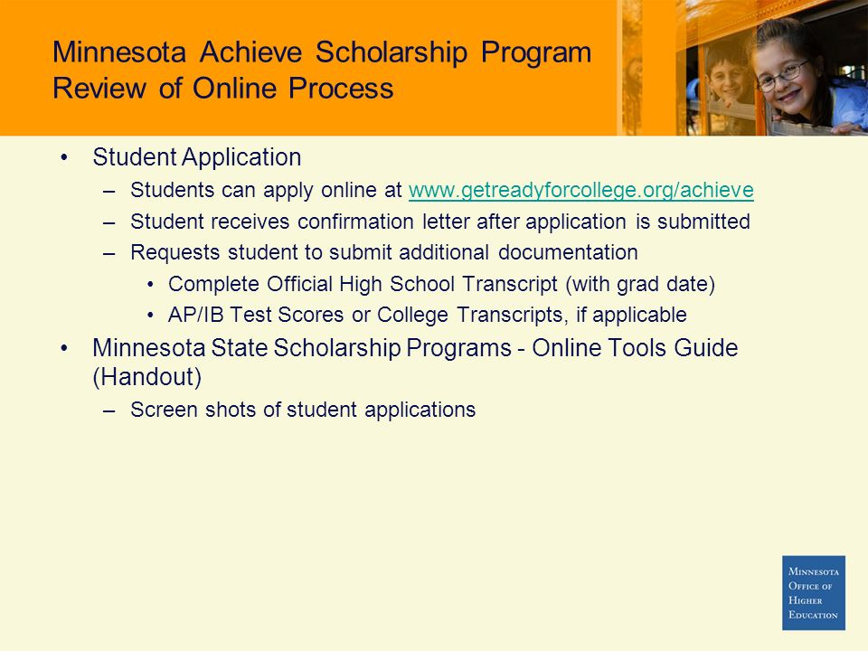 Minnesota Achieve Scholarship Program Review of Online Process Student Application –Students can apply online at www.getreadyforcollege.org/achievewww.getreadyforcollege.org/achieve –Student receives confirmation letter after application is submitted –Requests student to submit additional documentation Complete Official High School Transcript (with grad date) AP/IB Test Scores or College Transcripts, if applicable Minnesota State Scholarship Programs - Online Tools Guide (Handout) –Screen shots of student applications