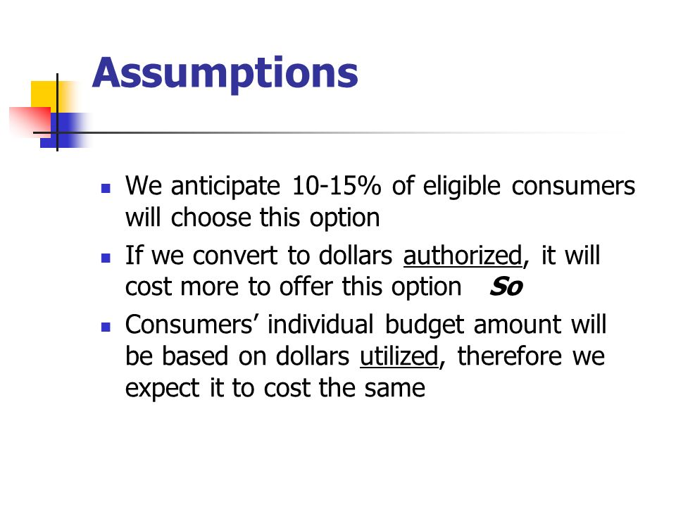 Assumptions We anticipate 10-15% of eligible consumers will choose this option If we convert to dollars authorized, it will cost more to offer this op