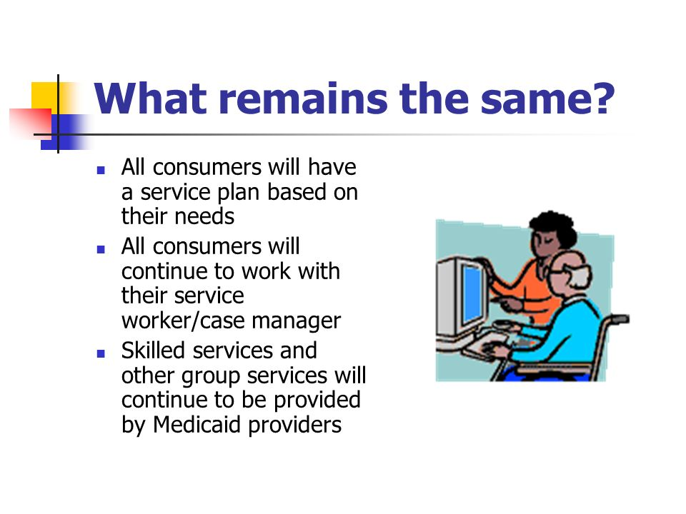 What remains the same? All consumers will have a service plan based on their needs All consumers will continue to work with their service worker/case