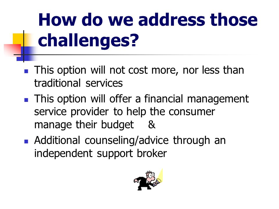 How do we address those challenges? This option will not cost more, nor less than traditional services This option will offer a financial management s