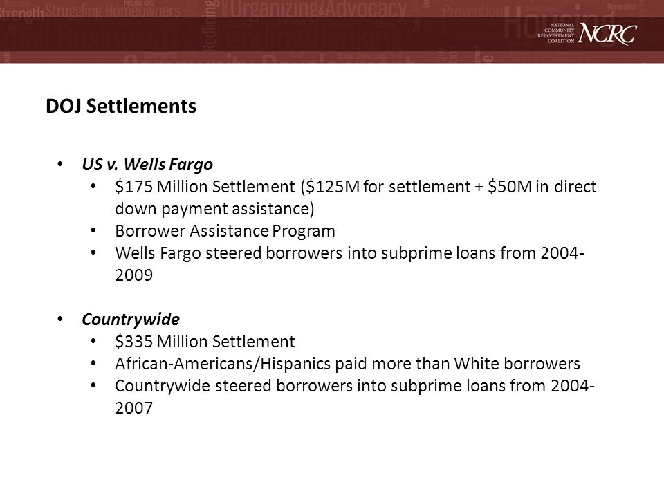 DOJ Settlements US v. Wells Fargo $175 Million Settlement ($125M for settlement + $50M in direct down payment assistance) Borrower Assistance Program