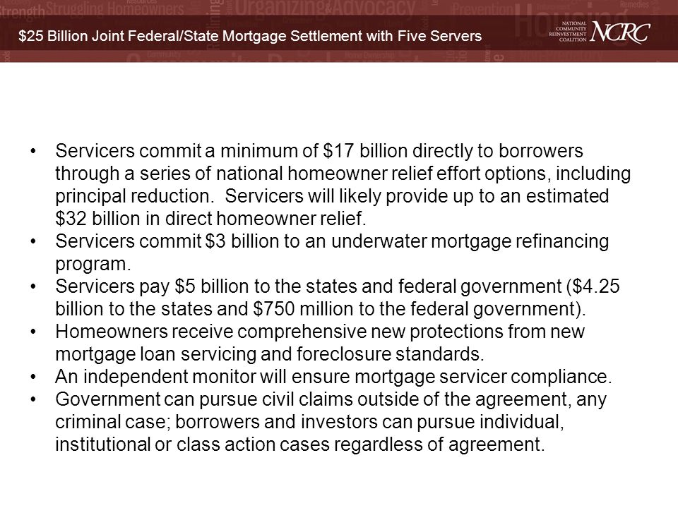 $25 Billion Joint Federal/State Mortgage Settlement with Five Servers Servicers commit a minimum of $17 billion directly to borrowers through a series